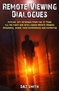 Remote Viewing Dialogues: Psychic Spy Veterans from the 23 Year, U.S. Military and Intelligence Remote Viewing Programs, Share Their Experiences