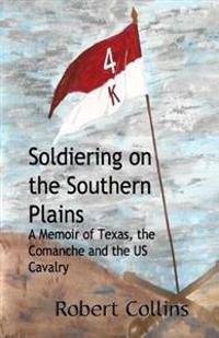 Soldiering on the Southern Plains: A Memoir of Texas, the Comanche, and the Us Cavalry