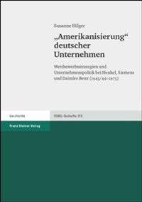 Aamerikanisierungo Deutscher Unternehmen: Wettbewerbsstrategien Und Unternehmenspolitik Bei Henkel, Siemens Und Daimler-Benz (1945/49-1975)