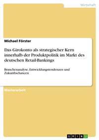 Das Girokonto ALS Strategischer Kern Innerhalb Der Produktpolitik Im Markt Des Deutschen Retail-Bankings