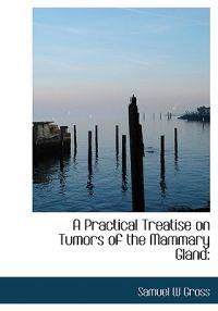 A Practical Treatise on Tumors of the Mammary Gland