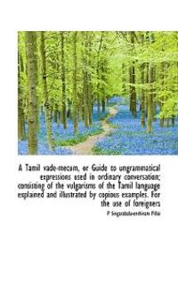 A Tamil Vade-Mecum, or Guide to Ungrammatical Expressions Used in Ordinary Conversation; Consisting
