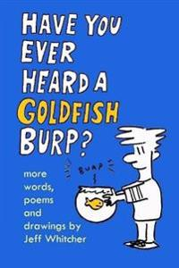 Have You Ever Heard a Goldfish Burp?: More Words, Poems and Drawings by Jeff Whitcher
