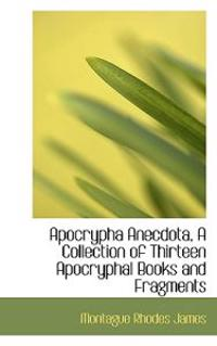 Apocrypha Anecdota, a Collection of Thirteen Apocryphal Books and Fragments