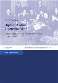 Diplomat Ohne Eigenschaften?: Die Karriere Des Hans-Heinrich Dieckhoff (1884-1952)