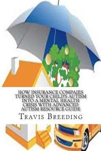How Insurance Compaies Turned Your Child's Autism Into a Mental Health Crisis: With Advanced Autism Resource Guide