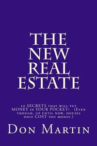 The New Real Estate: 10 Secrets That Will Put Money in Your Pocket! (Even Though, Up Until Now, Houses Only Cost You Money.)