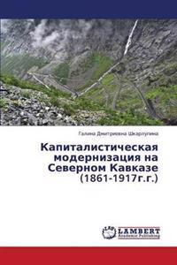 Kapitalisticheskaya Modernizatsiya Na Severnom Kavkaze (1861-1917g.G.)