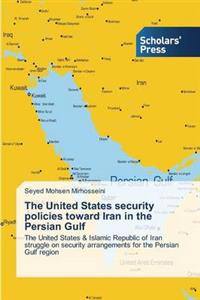 The United States Security Policies Toward Iran in the Persian Gulf