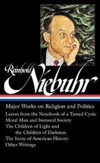 Reinhold Niebuhr: Major Works on Religion and Politics: Leaves from the Notebook of a Tamed Cynic / Moral Man and Immoral Society / The Children of Li