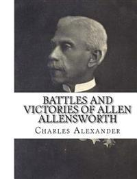 Battles and Victories of Allen Allensworth: Lieutenant-Colonel, Retired, U. S. Army