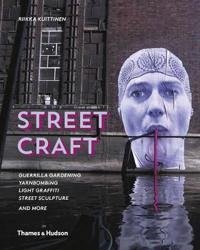 Street Craft: Yarnbombing, Guerilla Gardening, Light Tagging, Lace Graffiti and More