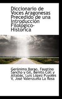 Diccionario de Voces Aragonesas Precedido de Una Introducci N Filol Gico-Hist Rica
