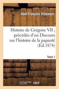 Histoire de Gr goire VII Pr c d e d'Un Discours Sur l'Histoire de la Papaut . Tome 1