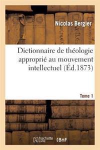 Dictionnaire de Theologie Approprie Au Mouvement Intellectuel. Tome 1