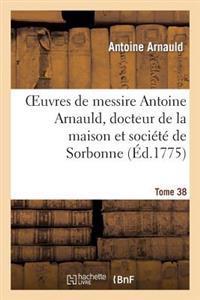 Oeuvres de Messire Antoine Arnauld, Docteur de La Maison Et Societe de Sorbonne. Tome 38