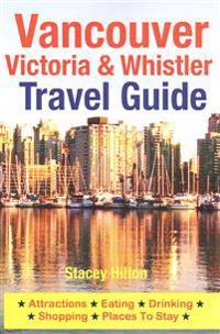 Vancouver, Victoria & Whistler Travel Guide: Canada, British Columbia, California, Washington, Seattle