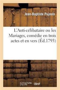 L'Anti-C�libataire Ou Les Mariages, Com�die En Trois Actes Et En Vers, Repr�sent�e Pour La 1�re Fois