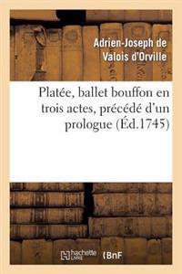 Platee, Ballet Bouffon En Trois Actes, Precede D'Un Prologue; Represente Devant Le Roi
