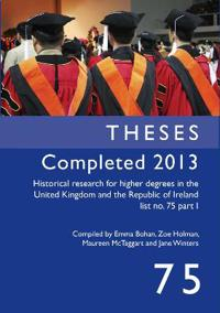 Historical Research for Higher Degrees in the UK and Republic of Ireland: Theses Completed 2013 pt. 1, v. 75