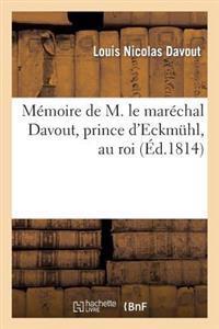 Memoire de M. Le Marechal Davout, Prince D'Eckmuhl, Au Roi