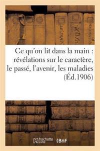 Ce Qu'on Lit Dans La Main: Revelations Sur Le Caractere, Le Passe, L'Avenir, Les Maladies, Etc...