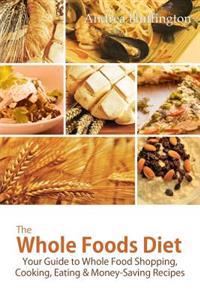 The Whole Foods Diet: Your Guide to Whole Food Shopping, Cooking, Eating & Money-Saving Recipes