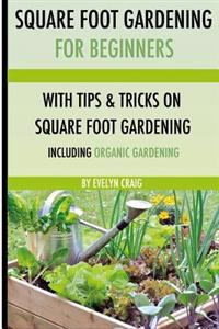 Square Foot Gardening: For Beginners: With Tips and Tricks and Organic Square Foot Gardening