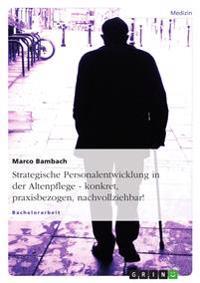 Strategische Personalentwicklung in Der Altenpflege. Konkret, Praxisbezogen, Nachvollziehbar!