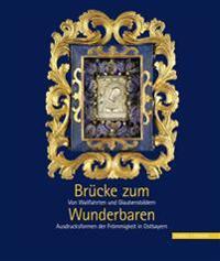Brucke Zum Wunderbaren: Von Wallfahrten Und Glaubensbildern - Ausdrucksformen Der Frommigkeit in Ostbayern