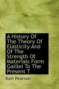 A History of the Theory of Elasticity and of the Strength of Materials Form Galilei to the Present T