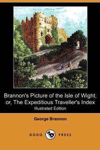 Brannon's Picture of the Isle of Wight; Or, the Expeditious Traveller's Index (Illustrated Edition) (Dodo Press)