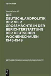 Die Deutschlandpolitik Der Vier Grossmächte in Der Berichterstattung Der Deutschen Wochenschauen 1945-1949