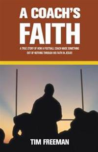 A Coach's Faith: A True Story of How a Football Coach Made Something Out of Nothing Through His Faith in Jesus