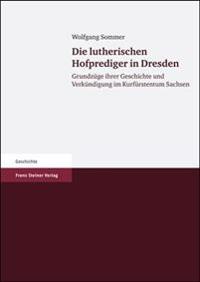 Die Lutherischen Hofprediger in Dresden: Grundzuege Ihrer Geschichte Und Verkuendigung Im Kurfuerstentum Sachsen