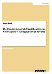 Die Industrieokonomik. Marktokonomische Grundlagen Des Strategischen Wettbewerbs