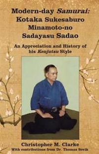 Modern-Day Samurai: Kotaka Sukesaburo Minamoto-No Sadayasu Sadao - An Appreciation and History of His Kenjutsu Style.