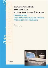 Le Compositeur, Son Oreille Et Ses Machines a Ecrire: Deconstruire Les Grammatologies Du Musical Pour Mieux Les Composer