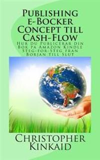 Publishing E-Bocker Concept Till Cash-Flow: Hur Du Publicerar Din BOK Pa Amazon Kindle Steg-For-Steg Fran Borjan Till Slut