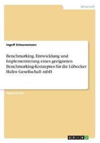 Benchmarking. Entwicklung Und Implementierung Eines Geeigneten Benchmarking-Konzeptes Fur Die Lubecker Hafen Gesellschaft Mbh