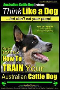 Australian Cattle Dog Training - Think Like Me ...But Don't Eat Your Poop!: Here's Exactly How to Train Your Australian Cattle Dog