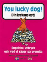 You lucky dog. Din lyckans ost : Engelska uttryck och vad vi säger på svens