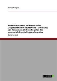 Kostentransparenz Bei Kommunalen Liegenschaften in Deutschland. Ermittlung Von Kennzahlen ALS Grundlage Fur Das Kommunale Immobilienbenchmarking