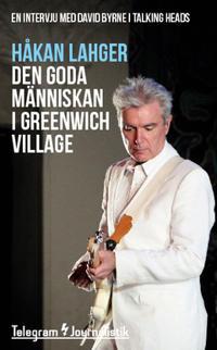Den goda människan i Greenwich Village : En intervju med David Byrne i Talking Heads - Håkan Lahger pdf epub