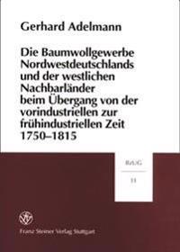 Die Baumwollgewerbe Nordwestdeutschlands Und Der Westlichen Nachbarlander Beim Ubergang Von Der Vorindustriellen Zur Fruehindustriellen Zeit 1750-1815