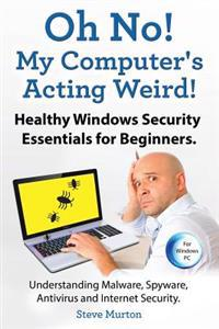 Healthy Windows Security Essentials for Beginners. Understanding Malware, Spyware, AntiVirus and Internet Security.: Oh No! My Computer's Acting Weird