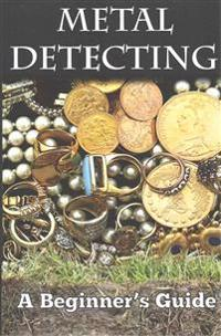Metal Detecting: A Beginner's Guide: To Mastering the Greatest Hobby in the World Large Print Edition