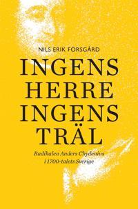 Ingens herre, ingens träl : Radikalen Anders Chydenius i 1700-talets Sverige