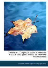 Il Messia, Di F.A. Klopstock; Poema in Venti Canti Tradotto Dall'originale Tedesco Dal Sacerdote Giu