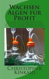 Wachsen Algen Fur Profit: Wie Man Einen Photobioreaktor Für Wachsende Algen Für Proteine Bauen, Lipide, Kohlenhydrate, Anti-Oxidantien, Biokraft